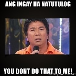 Willie Revillame me - Ang ingay ha natutulog You dont do that to me!