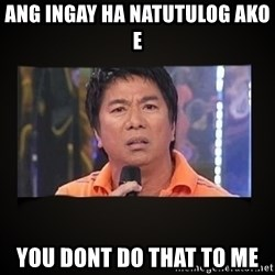 Willie Revillame me - Ang ingay ha natutulog ako e You dont do that to me