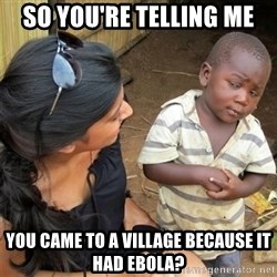 So You're Telling me - so you're telling me you came to a village because it had ebola?