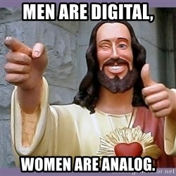 buddy jesus - men are digital, women are analog.