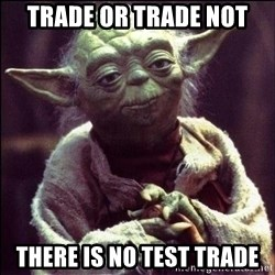 Advice Yoda - Trade or trade not there is no test trade