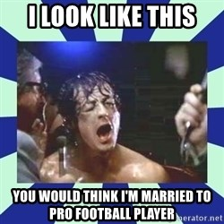 Rocky Balboa - I look like this You would think I'm married to pro football player