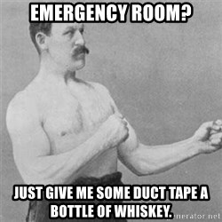 overly manlyman - emergency room? just give me some duct tape a bottle of whiskey.