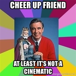 mr rogers  - Cheer up Friend At least it's not a Cinematic