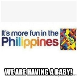 Its More Fun In The Philippines -  We are having a baby!
