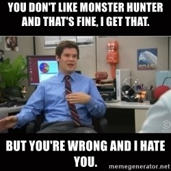 You're wrong and I hate you - You don't like Monster Hunter and that's fine, I get that. But you're wrong and I hate you.