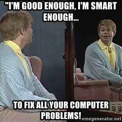 im good enough im smart enough to fix all your computer problems i'm good enough, i'm smart enough, and doggone it, people like me,Stuart Smalley Memes