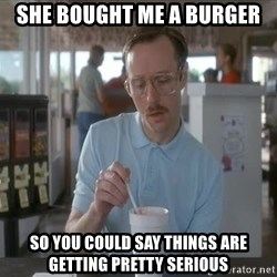things are getting serious - She bought me a burger So you could say things are getting pretty serious