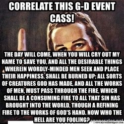 Jesus Ambassador To The Atheists - Correlate this G-d Event Cass! The day will come, when you will cry out my name to save you, and all the desirable things wherein wordly-minded men seek and place their happiness, shall be burned up; all sorts of creatures God has made, and all the works of men, must pass through the fire, which shall be a consuming fire to all that sin has brought into the world, though a refining fire to the works of God's hand. Now who the hell are you fooling?
