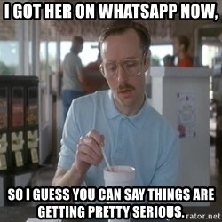 things are getting serious - I got her on Whatsapp now, so I guess you can say things are getting pretty serious.