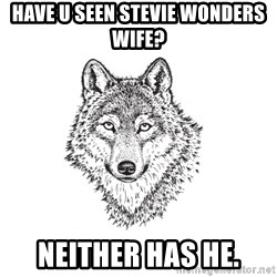 Sarcastic Wolf - Have u seen Stevie Wonders wife? Neither has he.