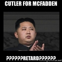 Kim Jong-hungry - Cutler for McFadden  ??????retard??????