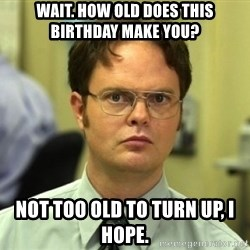 Dwight Meme - wait. how old does this birthday make you?  not too old to turn up, I hope.