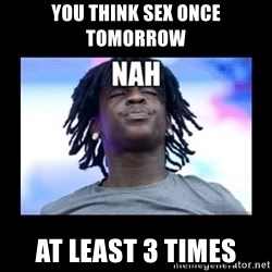 Chief Keef NAH - You think sex once tomorrow At least 3 times