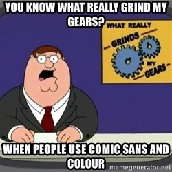 What really grinds my gears - You know what really grind my gears? when people use comic sans and colour