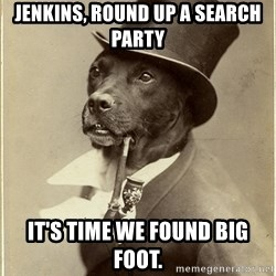 Old Money Dog - Jenkins, round up a search party It's time we found big foot.