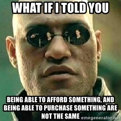 What if I told you / Matrix Morpheus - What if I told you Being able to afford something, and being able to purchase something are not the same