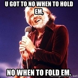 Kenny Rogers - u got to no when to hold em, no when to fold em.