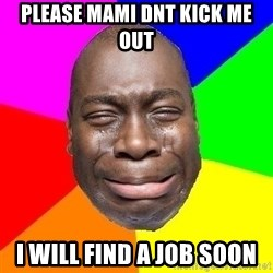 Sad Brutha - please mami dnt kick me out i will find a job soon
