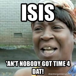 Xbox one aint nobody got time for that shit. - ISIS 'an't nobody got time 4 dat!
