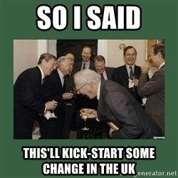 laughing politician - So i said this'll kick-start some change in the uk