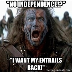 "william wallace - ""No Independence!?"" ""I want my entrails back!"""