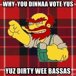 Angry Scotsman - why  you dinnaa vote yus yuz dirty wee bassas