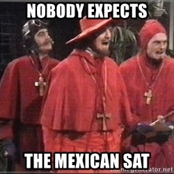 spanish inquisition - NOBODY EXPECTS THE MEXICAN SAT