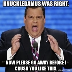 Hungry Chris Christie - KNUCKLEDAMUS WAS RIGHT. NOW PLEASE GO AWAY BEFORE I CRUSH YOU LIKE THIS.