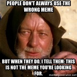 These are not the droids you were looking for - people don't always use the wrong meme but when they do, i tell them: This is not the meme you're looking for.