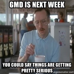I guess you could say things are getting pretty serious - GMD is next week you could say things are getting pretty serious