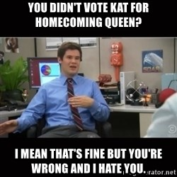 You're wrong and I hate you - You didn't vote Kat for homecoming queen? I mean that's fine but you're wrong and I hate you.