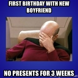 Picard facepalm  - First birthday with new boyfriend  No presents for 3 weeks