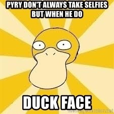 Conspiracy Psyduck - pyry don't always take selfies but when he do duck face