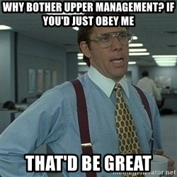 Yeah that'd be great... - Why bother upper management? If you'd just obey me that'd be great