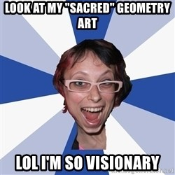 "Annoying Facebook Girl - Look at my ""sacred"" geometry art LOL I'm so visionary"