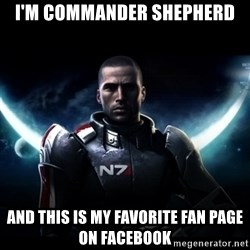 Mass Effect - I'm Commander Shepherd And this is my favorite fan page on Facebook