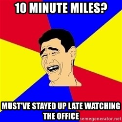 journalist - 10 minute miles? Must've stayed up late watching the office