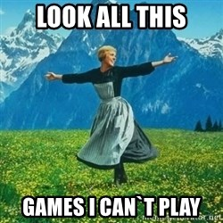 Julie Andrews looking for a fuck to give - LOOK ALL THIS GAMES I CAN`T PLAY