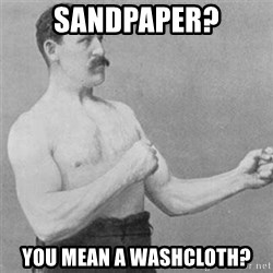 overly manlyman - sandpaper? you mean a washcloth?