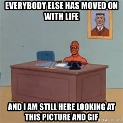 Spidey Meme - Everybody else has moved on with life  And I am still here looking at this picture and gif