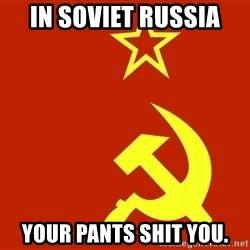 In Soviet Russia - in soviet russia your pants shit you.