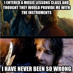 Bilbo and Thorin - i entered a music lessons class and thought they would provide me with the instruments i have never been so wrong