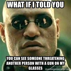 What If I Told You - what if i told you you can see someone threatening another person with a gun on my glasses