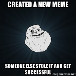 Forever Alone - created a new meme someone else stole it and get successful