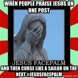 Jesus Facepalm - When people praise Jesus on one post and then curse like a sailor on the next #Jesusfacepalm