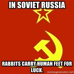 In Soviet Russia - in soviet russia rabbits carry human feet for luck.