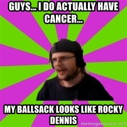 HephWins - Guys... I do actually have cancer... my ballsack looks like rocky dennis