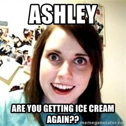 Overprotective Girlfriend - Ashley  Are you getting ice cream again??