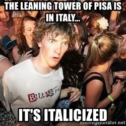Sudden Realization Ralph - The Leaning Tower of Pisa is in Italy... It's Italicized